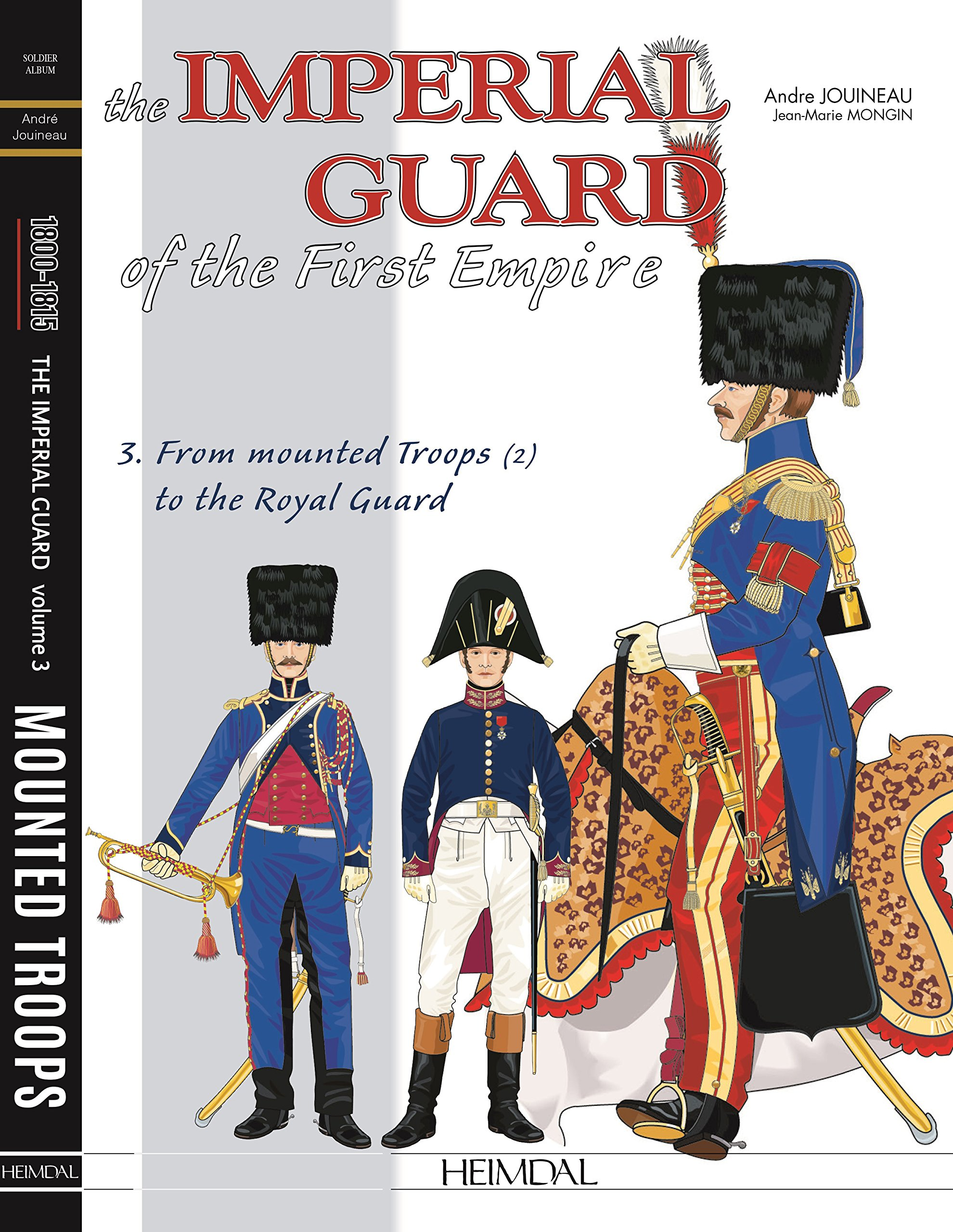 The Imperial Guard of the First Empire. Volume 3: From the mounted troops to the Royal Guard