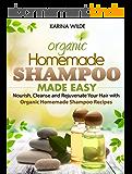 Homemade Shampoo Made Easy: Nourish, Cleanse and Rejuvenate Your Hair with Organic Homemade Shampoo Recipes (English Edition)