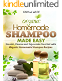 Homemade Shampoo Made Easy: Nourish, Cleanse and Rejuvenate Your Hair with Organic Homemade Shampoo Recipes