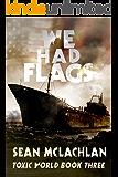 We Had Flags (Toxic World Book 3)