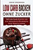 Low Carb Backen ohne Zucker: 100 Low-Carb-Rezepte für eine zuckerfreie Ernährung ohne Kohlenhydrate