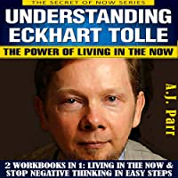 Understanding Eckhart Tolle: The Power of Living in the Now: 2 Workbooks in 1: Living in The Now & Stop Negative Thinking in Easy Steps