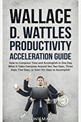 Wallace D. Wattles Productivity Acceleration Guide: How to Compress Time and Accomplish in One Day What It Takes Everyone Around You Two Days, Three Days, Five Days, or Even Ten Days to Accomplish Kindle Edition