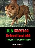 105 Decrees The Roar of Lion of Judah: Prayer of Power Breakers