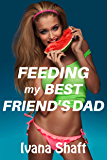 Feeding My Best Friend's Dad (Older Man Younger Woman First Time) (Naughty Neighbors Book 1)