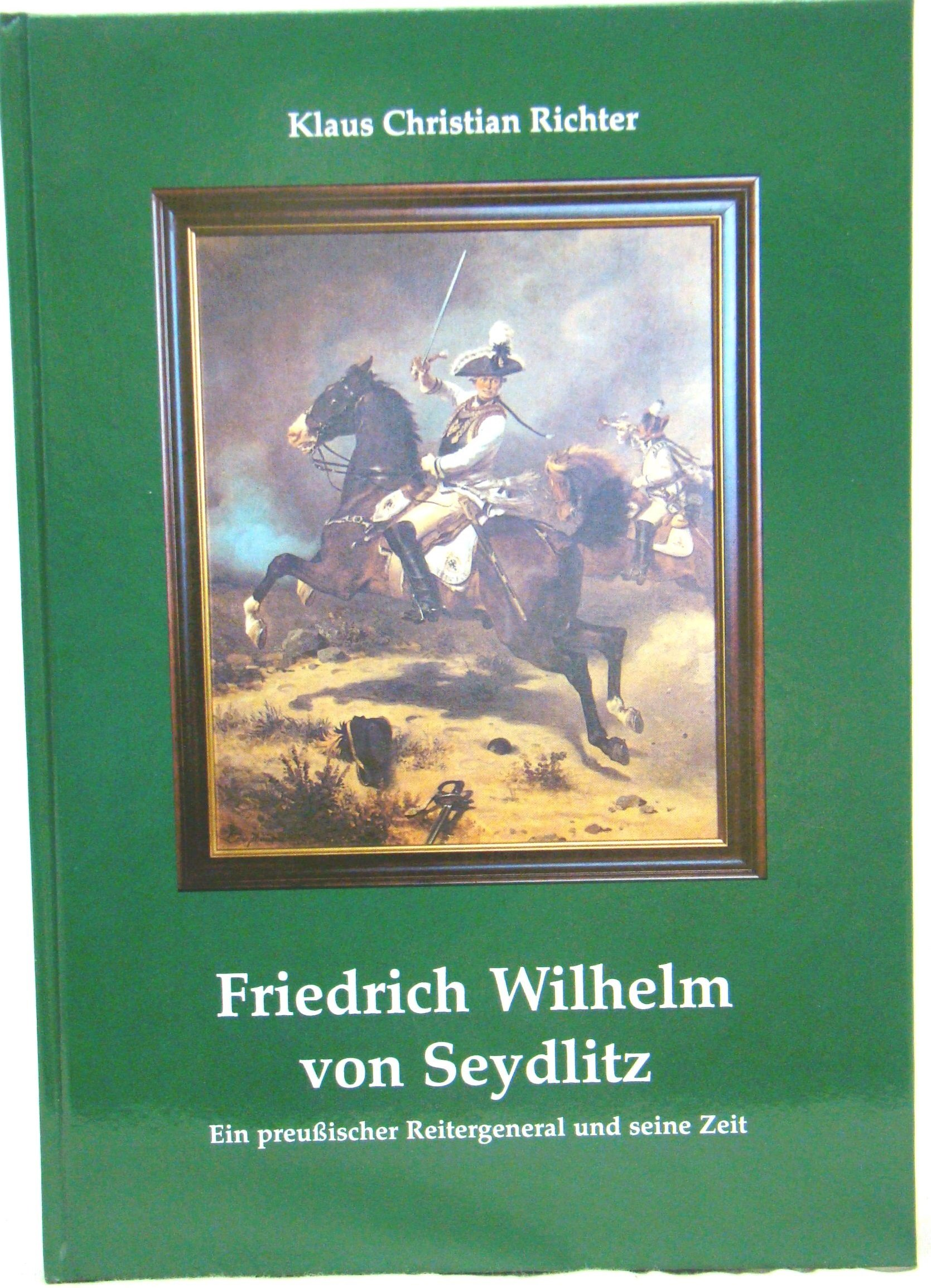 Friedrich Wilhelm von Seydlitz: Ein preussischer Reitergeneral und seine Zeit