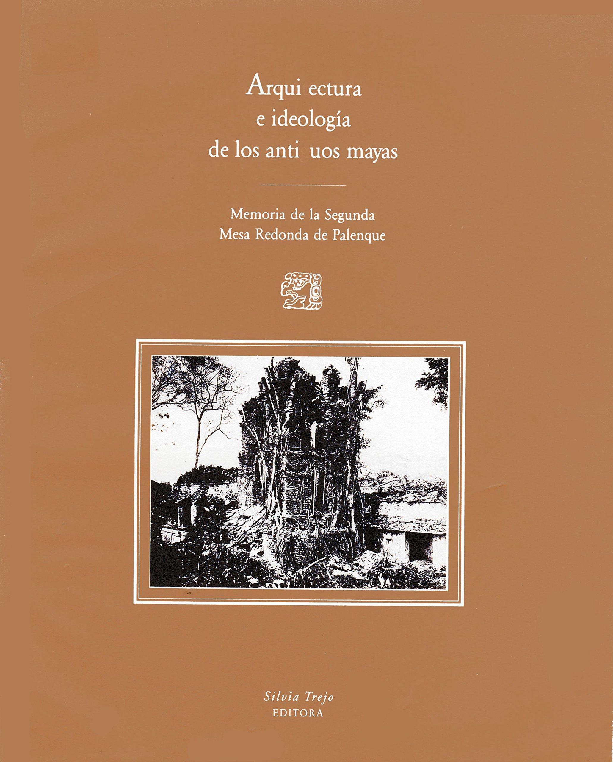Arquitectura e ideología de los antiguos mayas: Memoria de la Segunda Mesa Redonda de Palenque (Spanish Edition)