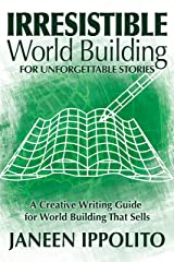 Irresistible World Building For Unforgettable Stories: A Creative Writing Guide For World Building That Sells (World Building Made Easy Book 3) Kindle Edition