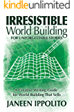 Irresistible World Building For Unforgettable Stories: A Creative Writing Guide For World Building That Sells