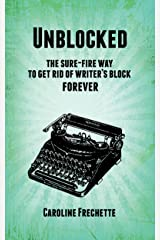 Unblocked: The sure-fire way to get rid of writer's block forever Kindle Edition