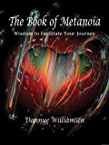 The Book of Metanoia: Wisdom To Facilitate Your Journey