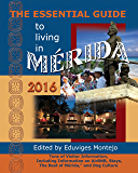 """The Essential Guide to Living in Mérida, 2016: Tons of Visitor Information, Including Information on AirBNB, Stays, """"The Best of Mérida,"""" and Dog Culture (English Edition)"""