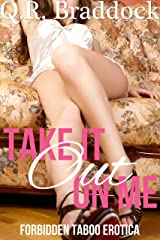 Take It Out On Me (Forbidden Taboo Erotica) Kindle Edition