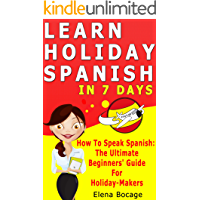Learn Holiday Spanish In 7 Days: How To Speak Spanish : The Ultimate Beginner's Guide For Holiday-Makers