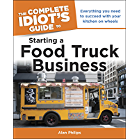 Idiot's Guide: Starting a Food Truck Business: Everything You Need to Succeed with Your Kitchen on Wheel (Complete Idiot's Guide to)