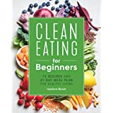 Clean Eating for Beginners: 75 Recipes and 21-Day Meal Plan for Healthy Living