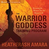 The Warrior Goddess Training Program: Becoming the Woman You Are Meant to Be