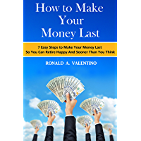 How to Make Your Money Last: 7 Easy Steps to Make Your Money Last So You Can Retire Happy And Sooner Than You Think (Retire Young, Retire Comfortable, Retire Happy)