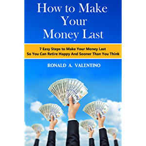 How to Make Your Money Last: 7 Easy Steps to Make Your Money Last So You Can Retire Happy And Sooner Than You Think…