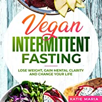 Vegan Intermittent Fasting: Lose Weight, Gain Mental Clarity and Change Your Life