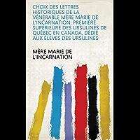 Choix des lettres historiques de la vénérable mère Marie de l'Incarnation: première supérieure des ursulines de Québec en Canada, dédié aux élèves des ursulines (French Edition)