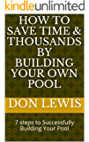 How to Save Time & Thousands by Building Your Own Pool: 7 steps to Successfully Building Your Pool