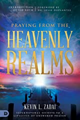 Praying from the Heavenly Realms: Supernatural Secrets to a Lifestyle of Answered Prayer Kindle Edition