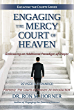 Engaging the Mercy Court of Heaven: Embracing an Additional Paradigm of Prayer (Engaging the Courts Book 1)