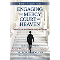 Engaging the Mercy Court of Heaven: Embracing an Additional Paradigm of Prayer (Engaging the Courts Book 1) (English Edition)