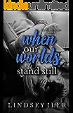 When Our Worlds Stand Still