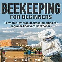 Beekeeping for Beginners: Easy Step-by-Step Beekeeping Guide for Beginner Backyard Beekeepers