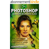 Photoshop: Absolute Beginners Guide: 7 Ways to Use Adobe Photoshop Like a Pro in Under 10 Hours! (Adobe Photoshop - Digital Photography - Graphic Design) (English Edition)