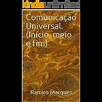 Comunicação Universal. (Início, meio e fim)