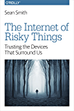The Internet of Risky Things: Trusting the Devices That Surround Us