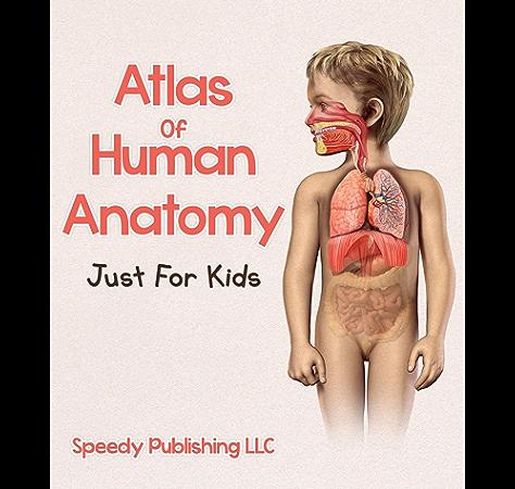 Amazon Com Atlas Of Human Anatomy Just For Kids Ebook Publishing Speedy Kindle Store