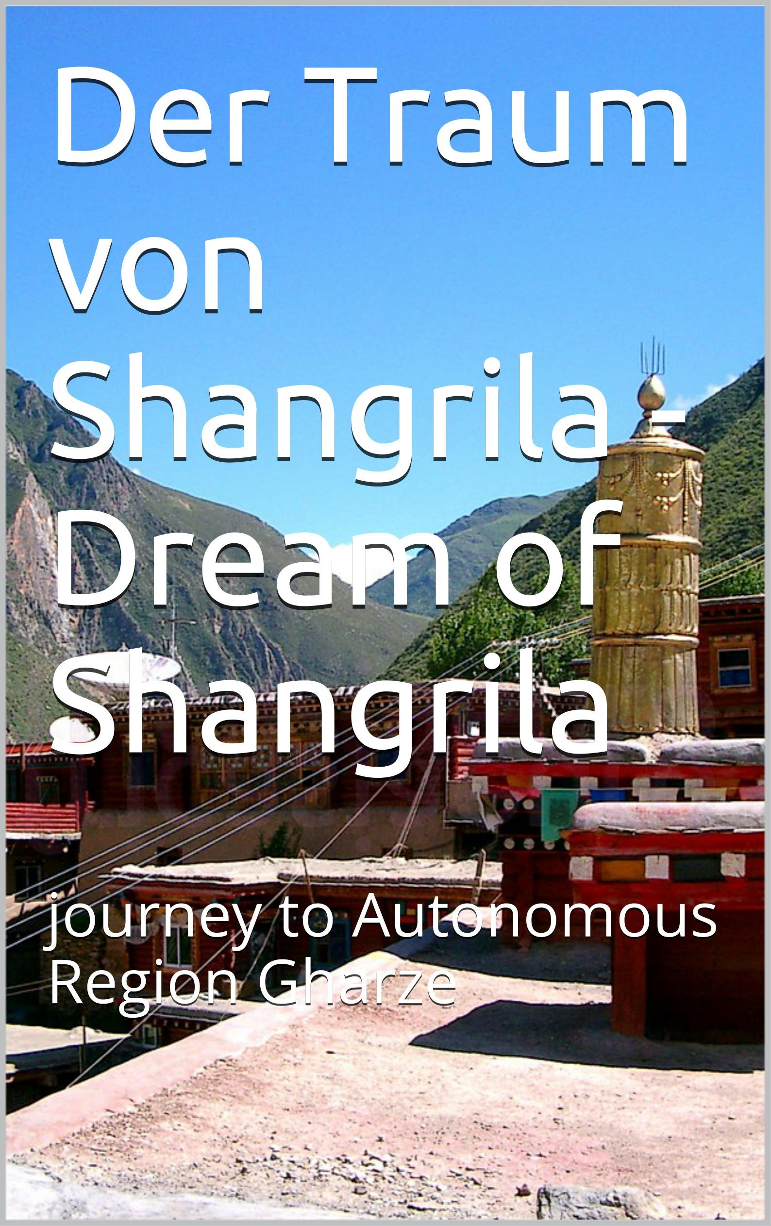 Der Traum von Shangrila -  Dream of Shangrila: journey to Autonomous Region Gharze (German Edition)