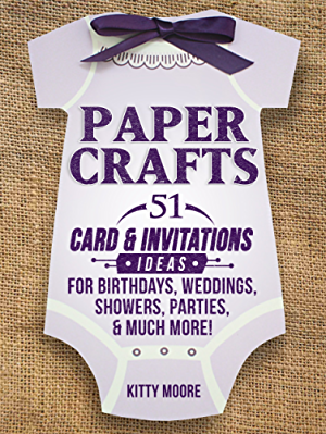 Paper Crafts: 51 Card & Invitation Crafts For Birthdays; Weddings; Showers; Parties; & Much More! (2nd Edition)