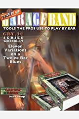 Garage Band Theory – GBTool 14 Eleven Variations on a Twelve Bar Blues: Music theory for non music majors, livingroom pickers & working musicians who want ... Tools the Pro's Use to Play by Ear Book 15) Kindle Edition