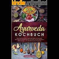 Ayurveda Kochbuch: Selbstheilung lernen, gesünder leben, abnehmen, den eigenen Körper besser verstehen und ein erfüllteres Leben führen - mit über 40 leckeren Rezepten