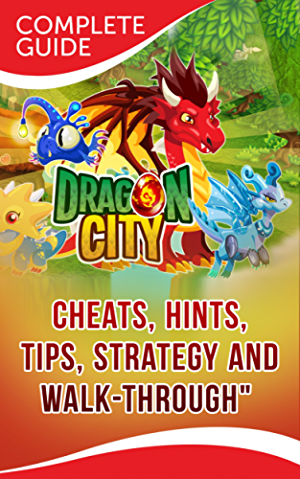 Dragon City: The Complete & Ultimate Guide - Cheats; Tips; Tricks; Hints; Strategy and Walk-through
