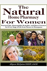 The Natural Home Pharmacy For Women: Practical Tips, Homeopathic Remedies, and Flower Essences for Every Stage of Life from Menses to Menopause Kindle Edition