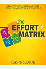 The Effort Matrix: A Practical Guide to Becoming More Productive and Happier at the Same Time Kindle Edition