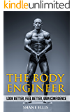 The Body Engineer (The No BS Guide To Engineering the Ultimate Body: Bodybuilding Books, Building Muscle, Weightlifting, Fitness Training Book 1)