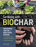 Gardening with Biochar: Supercharge Your Soil with Bioactivated Charcoal: Grow Healthier Plants, Create Nutrient-Rich Soil, and Increase Your Harvest