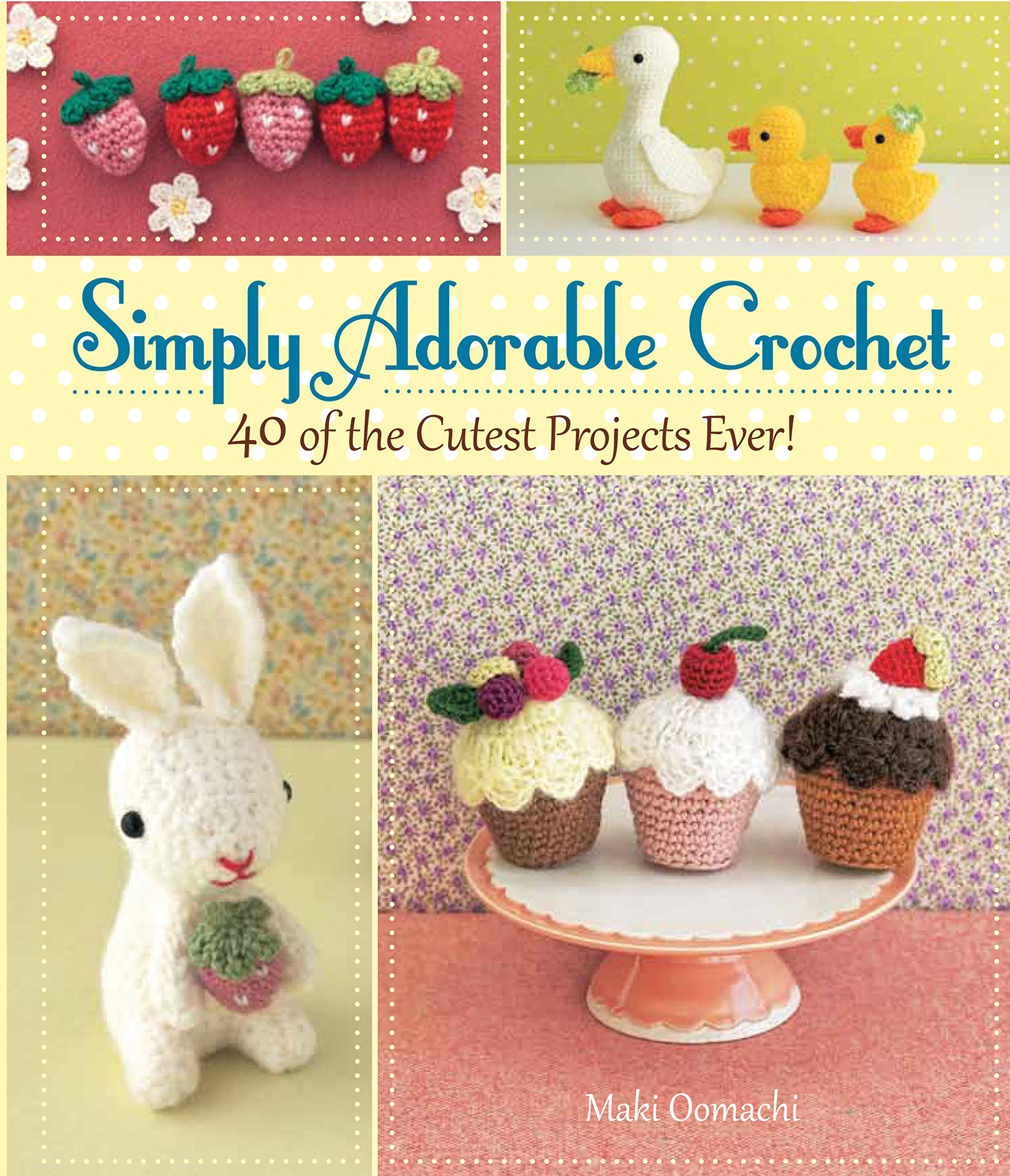 Simply Adorable Crochet 40 Of The Cutest Projects Ever Maki