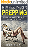 The Minimalist Guide To Prepping: Being Prepared Without Being Obsessed: Prepper & Survival Training Just In Case The SHTF Off The Grid Practical Prepper's ... Information War, And Apocalypse 1)
