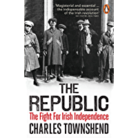 The Republic: The Fight for Irish Independence, 1918-1923 (English Edition)