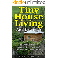 Tiny House Living And Loving It: 50 Creative Ways To Maximize Your Small Living Space, Declutter And Get Organized (Tiny House, Small House, Decluttering, Organization, Small Space Living)