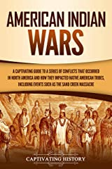 American Indian Wars: A Captivating Guide to a Series of Conflicts That Occurred in North America and How They Impacted Native American Tribes, Including Events Such as the Sand Creek Massacre Kindle Edition