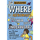 Where Do Astronauts Put Their Dirty Underwear?: And 73 other weird questions that only science can answer